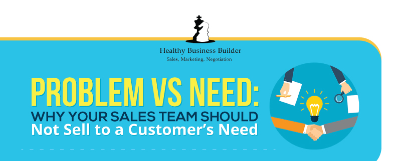 Problem vs Need: Why Your Sales Team Should Not Sell to a Customer's Need (Infographic)