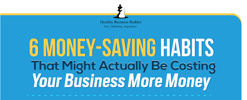 6 Money-Saving Habits That Might Actually Be Costing Your Business More Money