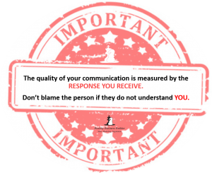 The quality of your communication is measured by the response you receive. Don't blame the person if they do not understand YOU. Quote. For Professional Development.